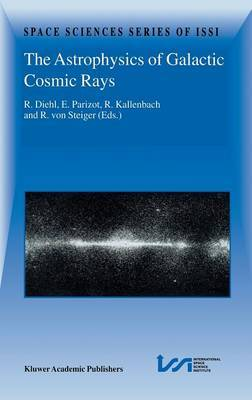 The Astrophysics of Galactic Cosmic Rays: Proceedings of Two SSIi Workshops, 18-22 October 1999 and 15-19 May 2000, Bern, Switzerland