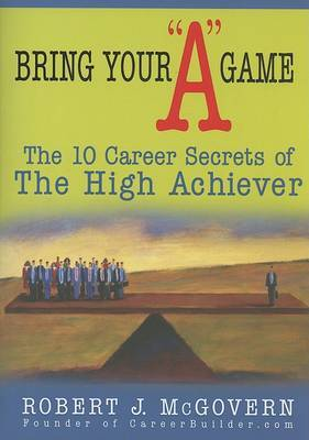 Bring Your  A  Game: The 10 Career Secrets of the High Achiever