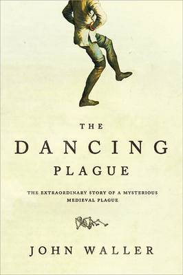 The Dancing Plague: The Strange, True Story of an Extraordinary Illness