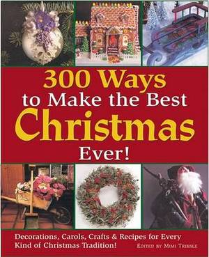 300 Ways to Make the Best Christmas Ever: Decorations, Carols, Crafts and Recipes for Every Kind of Christmas Tradition
