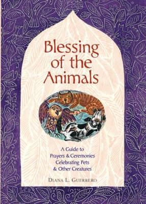 Blessing of the Animals: A Guide to Prayers and Ceremonies Celebrating Pets and Other Creatures