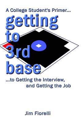 Getting to 3rd Base: A College Student's Primer to Getting the Interview, Getting the Job