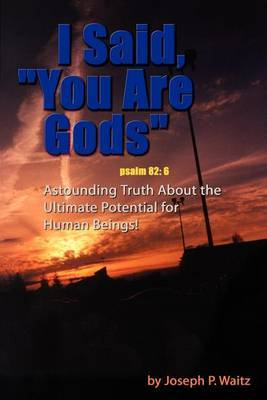 I Said,  You Are Gods : Astounding Truth About the Ultimate Potential for Human Beings!