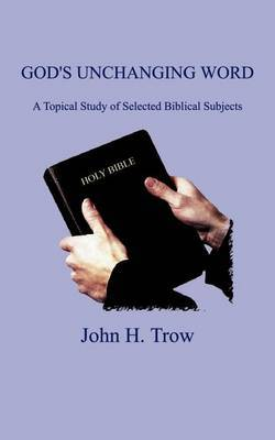 God's Unchanging Word: A Topical Study of Selected Biblical Subjects