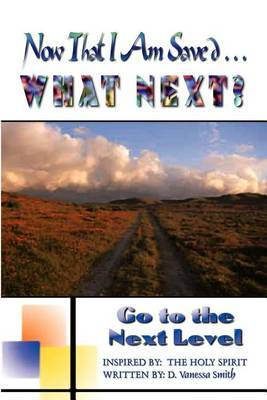 Now That I am Saved . . . What Next?: Go to the Next Level: Go to the Next Level