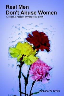 Real Men Don't Abuse Women: A Personal Account by Wallace W. Smith