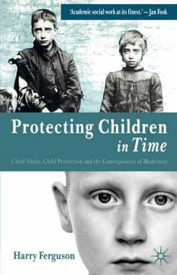 Protecting Children in Time: Child Abuse, Child Protection and the Consequences of Modernity