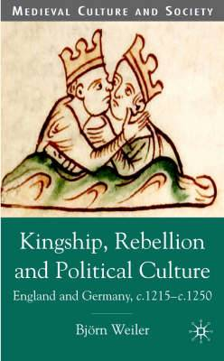 Kingship, Rebellion and Political Culture: England and Germany, c. 1215 - c. 1250