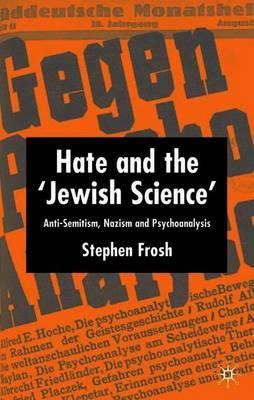 Hate and the `Jewish Science': Anti-Semitism, Nazism and Psychoanalysis