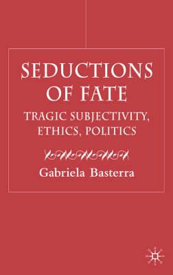 Seductions of Fate: Tragic Subjectivity, Ethics, Politics