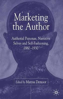 Marketing the Author: Authorial Personae, Narrative Selves and Self-Fashioning, 1880-1930