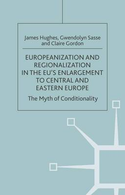 Europeanization and Regionalization in the EU's Enlargement to Central and Eastern Europe: The Myth of Conditionality