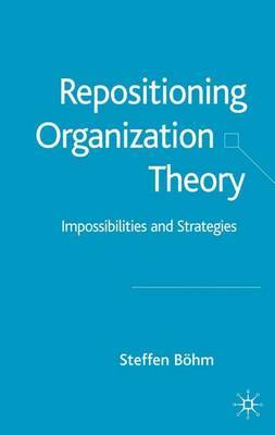 Repositioning Organization Theory: Impossibilities and Strategies