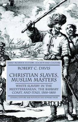 Christian Slaves,Muslim Masters: White Slavery in the Mediterranean,the Barbary Coast,and Italy,1500-1800: 2003