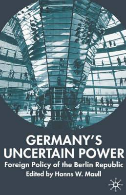 Germany's Uncertain Power: Foreign Policy of the Berlin Republic