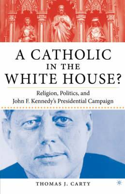 A Catholic in the White House?: Religion, Politics, and John F. Kennedy's Presidential Campaign