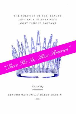 There She Is, Miss America : The Politics of Sex, Beauty, and Race in America's Most Famous Pageant