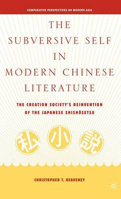 The Subversive Self in Modern Chinese Literature: The Creation Society's Reinvention of the Japanese Shishosetsu