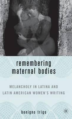 Remembering Maternal Bodies: Melancholy in Latina and Latin American Women's Writing