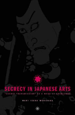 Secrecy in Japanese Arts:  Secret Transmission  as a Mode of Knowledge: Operation, Logic, and the Modern Survival of Esotericism in the Japanese Arts