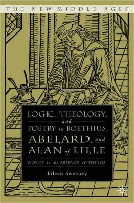 Logic, Theology and Poetry in Boethius, Anselm, Abelard, and Alan of Lille: Words in the Absence of Things