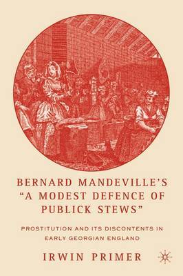 Bernard Mandeville's  A Modest Defence of Publick Stews : Prostitution and its Discontents in Early Georgian England