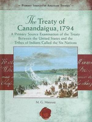 The Treaty of Canandaigua, 1794:: A Primary Source Examination of the Treaty Between the United States and the Tribes of Indians Called the Six Nations