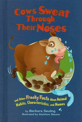 Cows Sweat Through Their Noses: And Other Freaky Facts about Animal Habits, Characteristics, and Homes