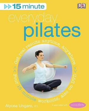 15-minute Everyday Pilates: Get Real Results Anytime, Anywhere Four 15-minute Workouts: Four 15-Minute Workouts