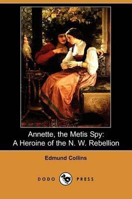 Annette, the Metis Spy: A Heroine of the N.W Rebellion (Dodo Press)