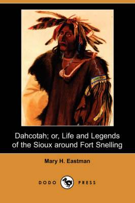 Dahcotah; Or, Life and Legends of the Sioux Around Fort Snelling (Dodo Press)