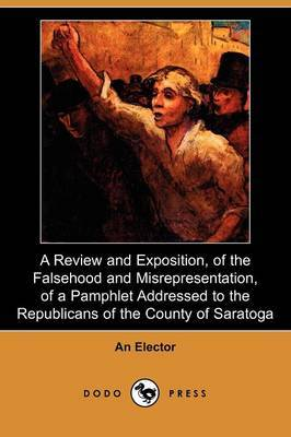 A Review and Exposition, of the Falsehood and Misrepresentation, of a Pamphlet Addressed to the Republicans of the County of Saratoga