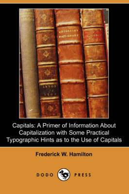 Capitals: A Primer of Information about Capitalization with Some Practical Typographic Hints as to the Use of Capitals
