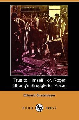 True to Himself; Or, Roger Strong's Struggle for Place (Dodo Press)