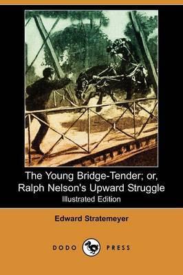 The Young Bridge-Tender; Or, Ralph Nelson's Upward Struggle (Illustrated Edition) (Dodo Press)