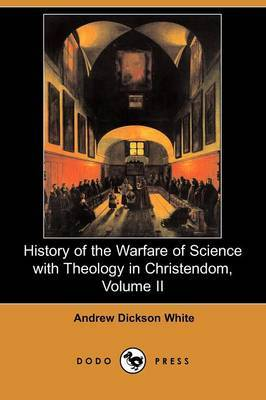 History of the Warfare of Science with Theology in Christendom, Volume II