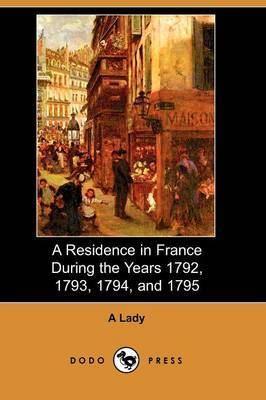 A Residence in France During the Years 1792, 1793, 1794, and 1795 (Dodo Press)