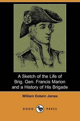 A Sketch of the Life of Brig. Gen. Francis Marion and a History of His Brigade (Dodo Press)