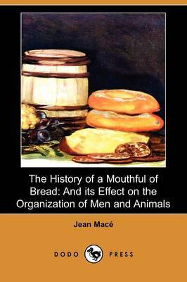 The History of a Mouthful of Bread: And Its Effect on the Organization of Men and Animals (Dodo Press)