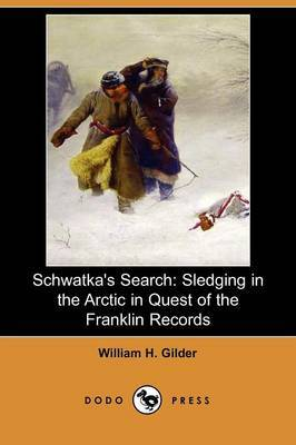 Schwatka's Search: Sledging in the Arctic in Quest of the Franklin Records (Dodo Press)