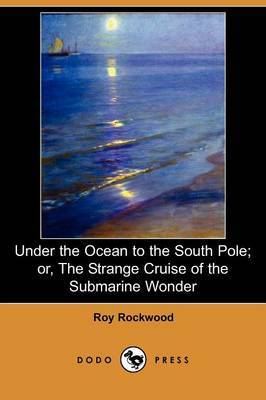 Under the Ocean to the South Pole; Or, the Strange Cruise of the Submarine Wonder (Dodo Press)