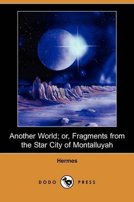 Another World; Or, Fragments from the Star City of Montalluyah