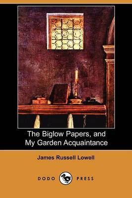 The Biglow Papers, and My Garden Acquaintance (Dodo Press)