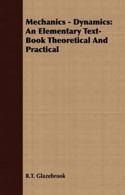 Mechanics - Dynamics: An Elementary Text-Book Theoretical And Practical