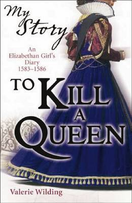 To Kill a Queen: An Elizabethan Girl's Diary, 1583 -1586