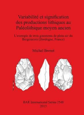 Variabilite et Signifcation des Productions Lithiques au Paleolithique Moyen Ancien. L'Exemple de Trois Gisements de Plein-Air du Bergeracois (Dordogn