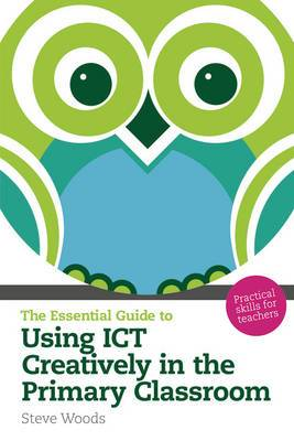 The Essential Guide to Using ICT Creatively in the Primary Classroom: Practical Skills for Teachers