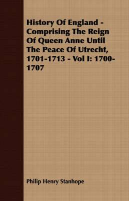 History Of England - Comprising The Reign Of Queen Anne Until The Peace Of Utrecht, 1701-1713 - Vol I: 1700-1707