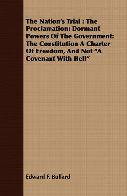 The Nation's Trial: The Proclamation: Dormant Powers Of The Government: The Constitution A Charter Of Freedom, And Not  A Covenant With Hell