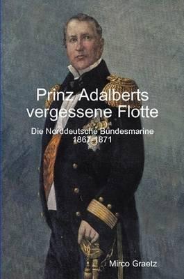 Prinz Adalberts Vergessene Flotte - Die Norddeutsche Bundesmarine 1867-1871